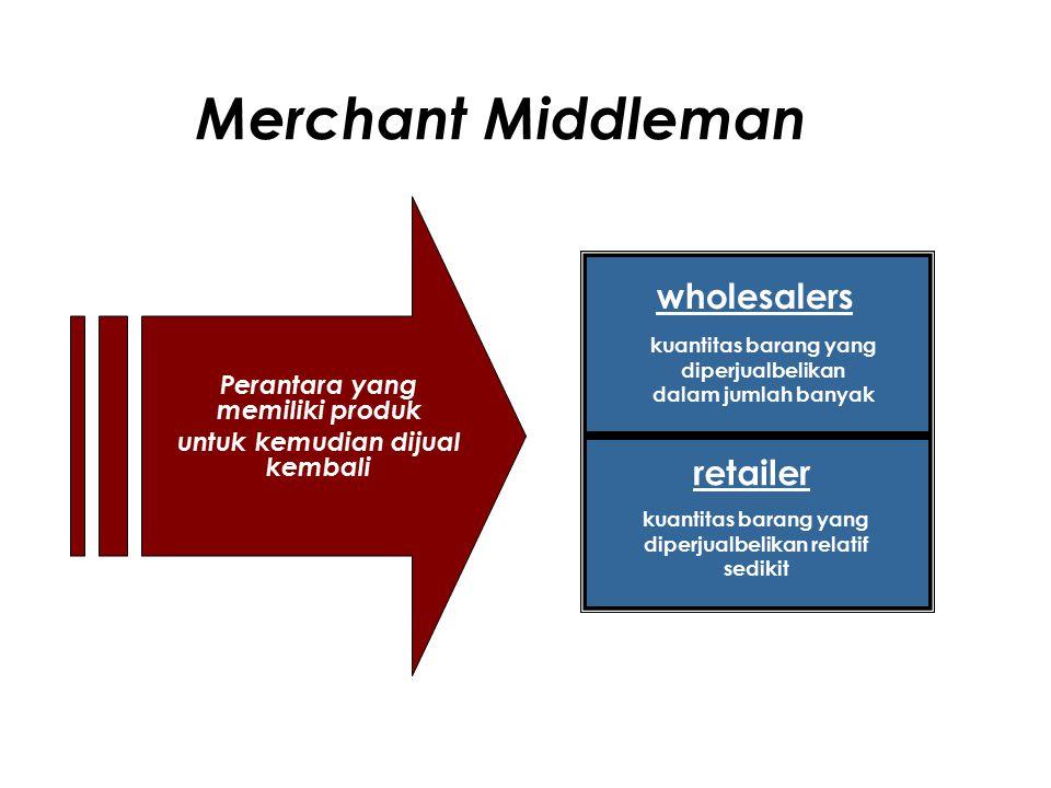 Merchant Middleman Perantara yang memiliki produk untuk kemudian dijual kembali wholesalers retailer kuantitas barang yang diperjualbelikan dalam jumlah banyak kuantitas barang yang diperjualbelikan relatif sedikit