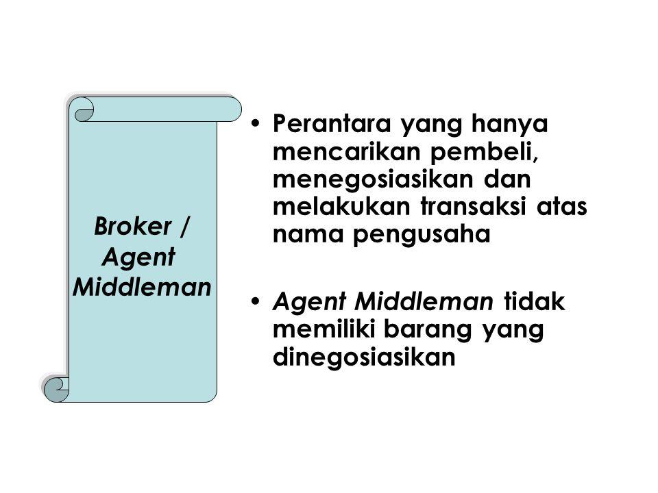 Perantara yang hanya mencarikan pembeli, menegosiasikan dan melakukan transaksi atas nama pengusaha Agent Middleman tidak memiliki barang yang dinegosiasikan Broker / Agent Middleman