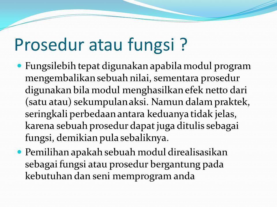 Prosedur atau fungsi ? Fungsilebih tepat digunakan apabila modul program mengembalikan sebuah nilai, sementara prosedur digunakan bila modul menghasil