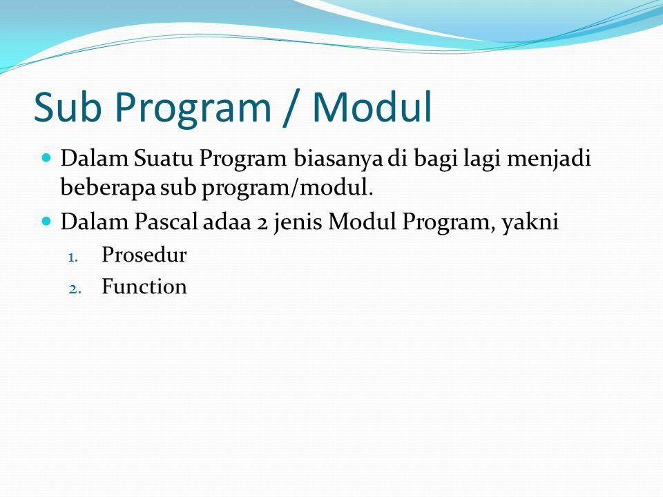 Prosedur Prosedur adalah modul program yang mengerjakan tugas/aktivitas yang spesifik dan hasilnya diperoleh dengan membandingkan keadaan awal dan keadaan akhir pada pelaksanaan sebuah prosedur Oleh karena itu, pada setiap prosedur, keadaan awal (K.awal) harus didefinisikan sebelum rangkaian instruksi di dalam prosedur dilaksanakan dan keadaan akhir (K.akhir) yang diharapkan setelah rangkaian instruksi dilaksanakan Prosedur diakses dengan cara memangil namanya dari program pemanggil (program utama atau modul program lain): Namaprosedur