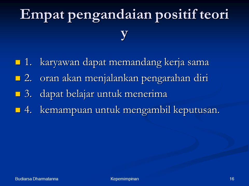 Budiarsa Dharmatanna 16Kepemimpinan Empat pengandaian positif teori y 1.karyawan dapat memandang kerja sama 1.karyawan dapat memandang kerja sama 2.or