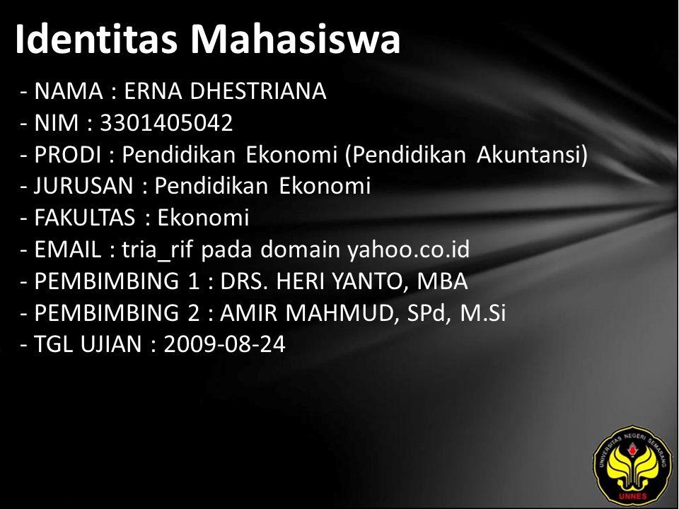 Identitas Mahasiswa - NAMA : ERNA DHESTRIANA - NIM : 3301405042 - PRODI : Pendidikan Ekonomi (Pendidikan Akuntansi) - JURUSAN : Pendidikan Ekonomi - FAKULTAS : Ekonomi - EMAIL : tria_rif pada domain yahoo.co.id - PEMBIMBING 1 : DRS.