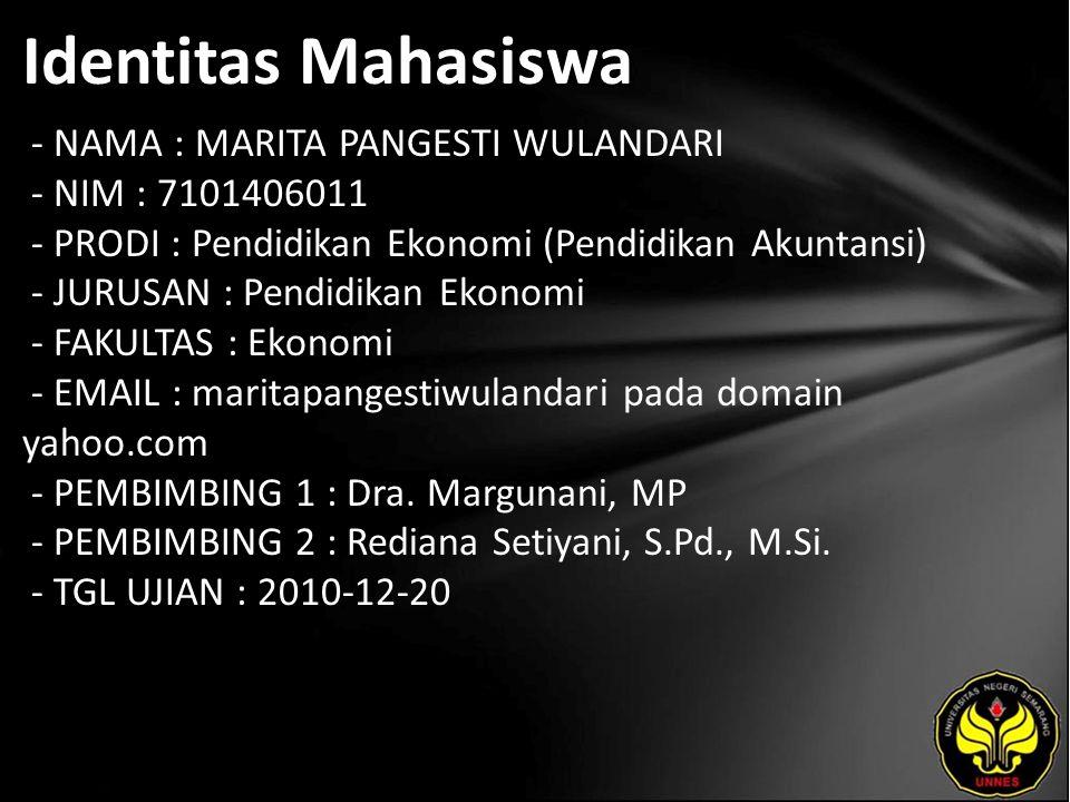 Identitas Mahasiswa - NAMA : MARITA PANGESTI WULANDARI - NIM : 7101406011 - PRODI : Pendidikan Ekonomi (Pendidikan Akuntansi) - JURUSAN : Pendidikan Ekonomi - FAKULTAS : Ekonomi - EMAIL : maritapangestiwulandari pada domain yahoo.com - PEMBIMBING 1 : Dra.