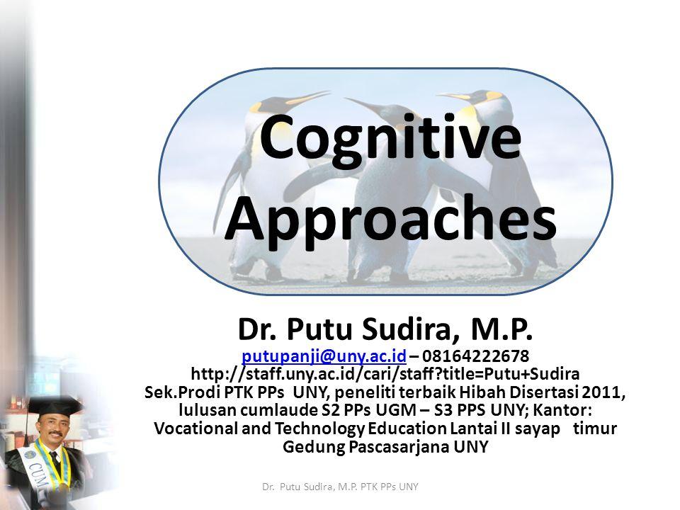 Cognitive Approaches Dr. Putu Sudira, M.P. putupanji@uny.ac.idputupanji@uny.ac.id – 08164222678 http://staff.uny.ac.id/cari/staff?title=Putu+Sudira Se