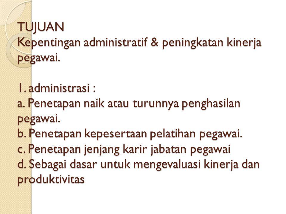 TUJUAN Kepentingan administratif & peningkatan kinerja pegawai.