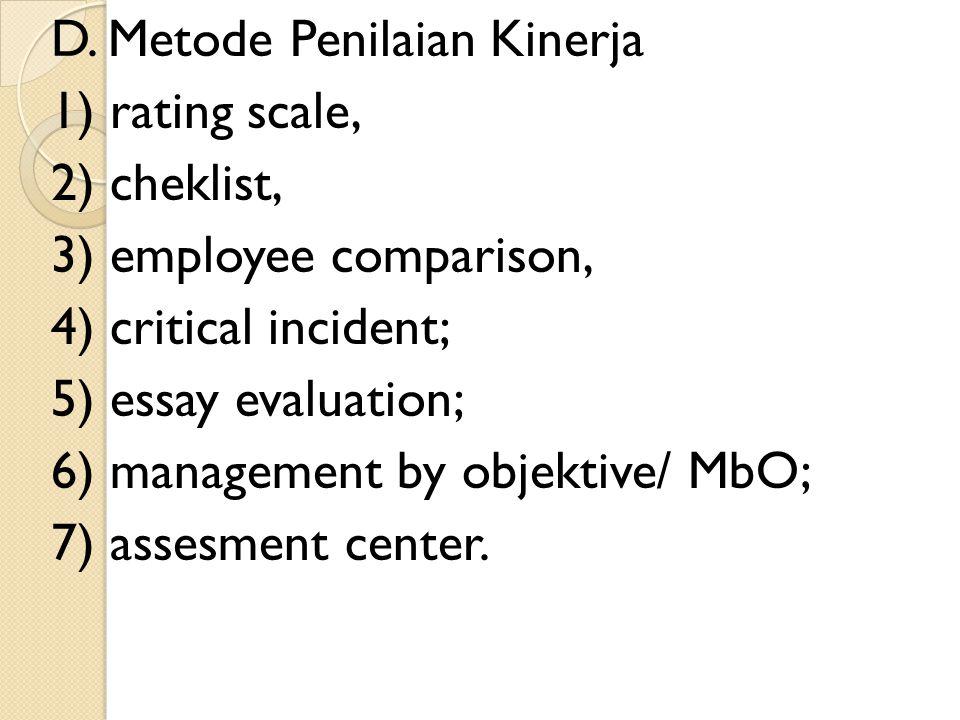 D. Metode Penilaian Kinerja 1) rating scale, 2) cheklist, 3) employee comparison, 4) critical incident; 5) essay evaluation; 6) management by objektiv