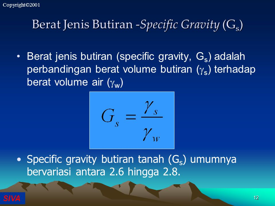 SIVA Copyright©2001 Berat Jenis Butiran -Specific Gravity (G s ) Berat jenis butiran (specific gravity, G s ) adalah perbandingan berat volume butiran (  s ) terhadap berat volume air (  w ) Specific gravity butiran tanah (G s ) umumnya bervariasi antara 2.6 hingga 2.8.