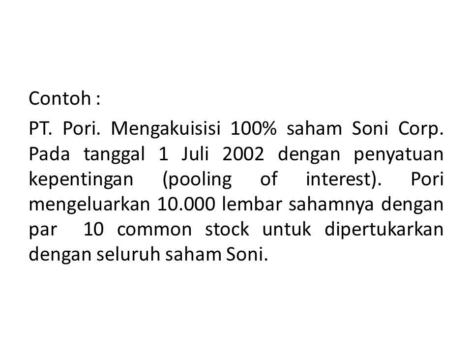 Contoh : PT. Pori. Mengakuisisi 100% saham Soni Corp. Pada tanggal 1 Juli 2002 dengan penyatuan kepentingan (pooling of interest). Pori mengeluarkan 1