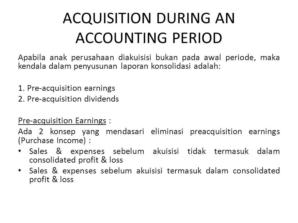 ACQUISITION DURING AN ACCOUNTING PERIOD Apabila anak perusahaan diakuisisi bukan pada awal periode, maka kendala dalam penyusunan laporan konsolidasi