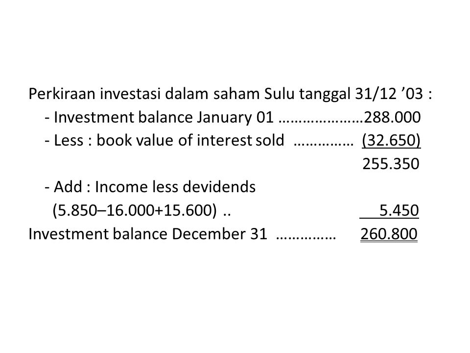 Perkiraan investasi dalam saham Sulu tanggal 31/12 '03 : - Investment balance January 01 …………………288.000 - Less : book value of interest sold …………… (32.650) 255.350 - Add : Income less devidends (5.850–16.000+15.600)..