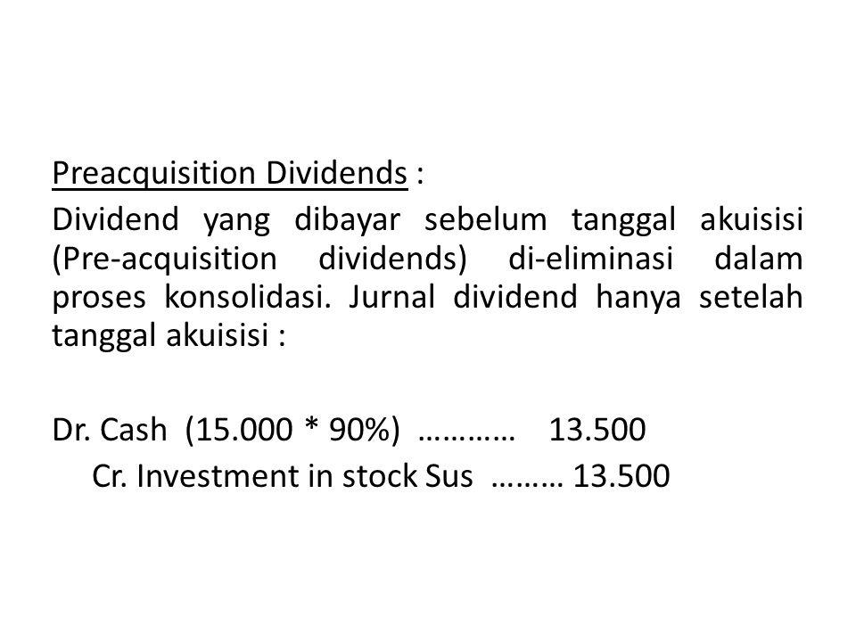 Preacquisition Dividends : Dividend yang dibayar sebelum tanggal akuisisi (Pre-acquisition dividends) di-eliminasi dalam proses konsolidasi. Jurnal di