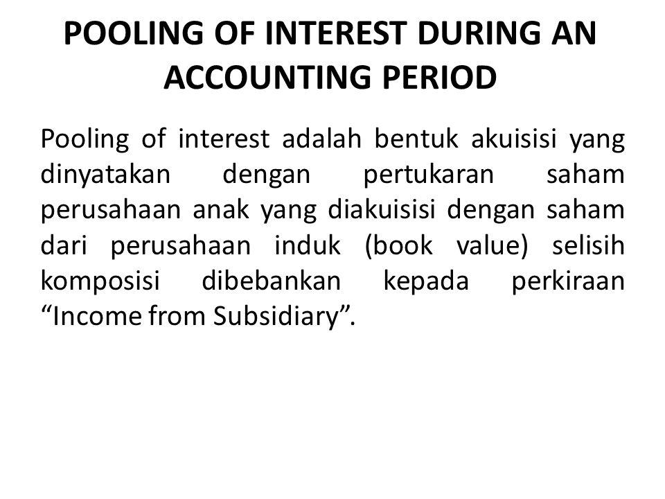 POOLING OF INTEREST DURING AN ACCOUNTING PERIOD Pooling of interest adalah bentuk akuisisi yang dinyatakan dengan pertukaran saham perusahaan anak yan