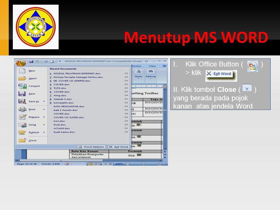 Menutup MS WORD I.Klik Office Button ( ) > klik II. Klik tombol Close ( ) yang berada pada pojok kanan atas jendela Word