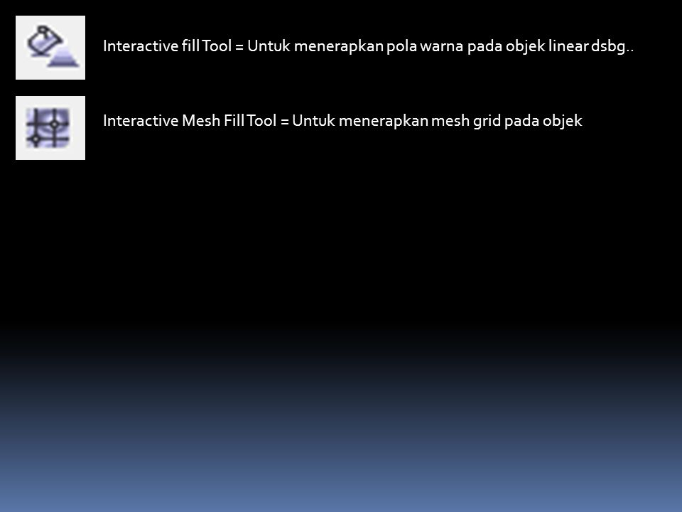 Interactive fill Tool = Untuk menerapkan pola warna pada objek linear dsbg.. Interactive Mesh Fill Tool = Untuk menerapkan mesh grid pada objek