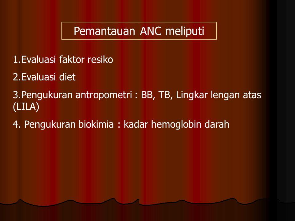 Pemantauan ANC meliputi 1.Evaluasi faktor resiko 2.Evaluasi diet 3.Pengukuran antropometri : BB, TB, Lingkar lengan atas (LILA) 4. Pengukuran biokimia