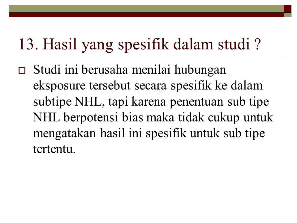 13. Hasil yang spesifik dalam studi ?  Studi ini berusaha menilai hubungan eksposure tersebut secara spesifik ke dalam subtipe NHL, tapi karena penen