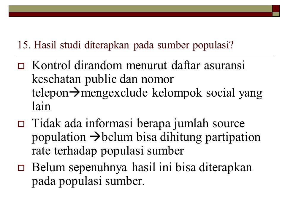 15. Hasil studi diterapkan pada sumber populasi?  Kontrol dirandom menurut daftar asuransi kesehatan public dan nomor telepon  mengexclude kelompok