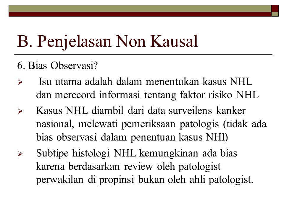 B. Penjelasan Non Kausal 6. Bias Observasi?  Isu utama adalah dalam menentukan kasus NHL dan merecord informasi tentang faktor risiko NHL  Kasus NHL
