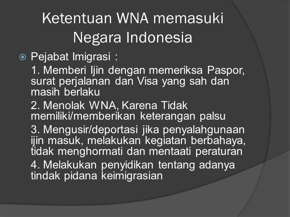 Ketentuan WNA memasuki Negara Indonesia  Pejabat Imigrasi : 1. Memberi Ijin dengan memeriksa Paspor, surat perjalanan dan Visa yang sah dan masih ber