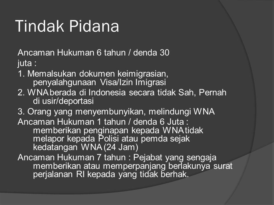 Tindak Pidana Ancaman Hukuman 6 tahun / denda 30 juta : 1. Memalsukan dokumen keimigrasian, penyalahgunaan Visa/Izin Imigrasi 2. WNA berada di Indones