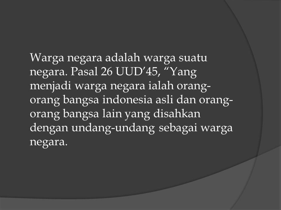 PASAL 4 UU NO 12 TH 2006 Yang termasuk sebagai Warga Negara Indonesia :  Sebelum UU disahkan sudah menjadi WNI  Anak lahir dari perkawinan sah Ayah dan Ibu WNI  Anak lahir dari perkawinan sah Ayah WNA dan Ibu WNI (Sebaliknya)  Anak yang lahir diluar perkawinan Ibu WNI, Ayah tidak punya status Kewarganegaraan  Anak yang lahir 300 hari setelah ayahnya meninggal.