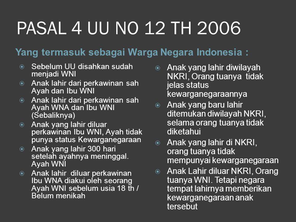 PASAL 4 UU NO 12 TH 2006 Yang termasuk sebagai Warga Negara Indonesia :  Sebelum UU disahkan sudah menjadi WNI  Anak lahir dari perkawinan sah Ayah