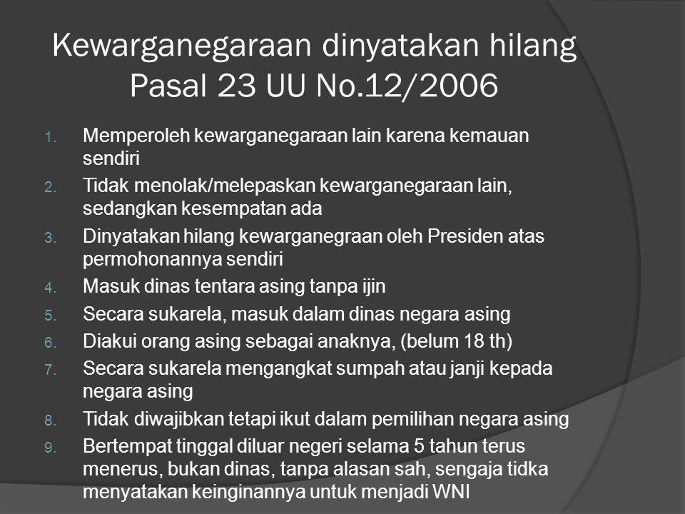 Kewarganegaraan dinyatakan hilang Pasal 23 UU No.12/2006 1. Memperoleh kewarganegaraan lain karena kemauan sendiri 2. Tidak menolak/melepaskan kewarga