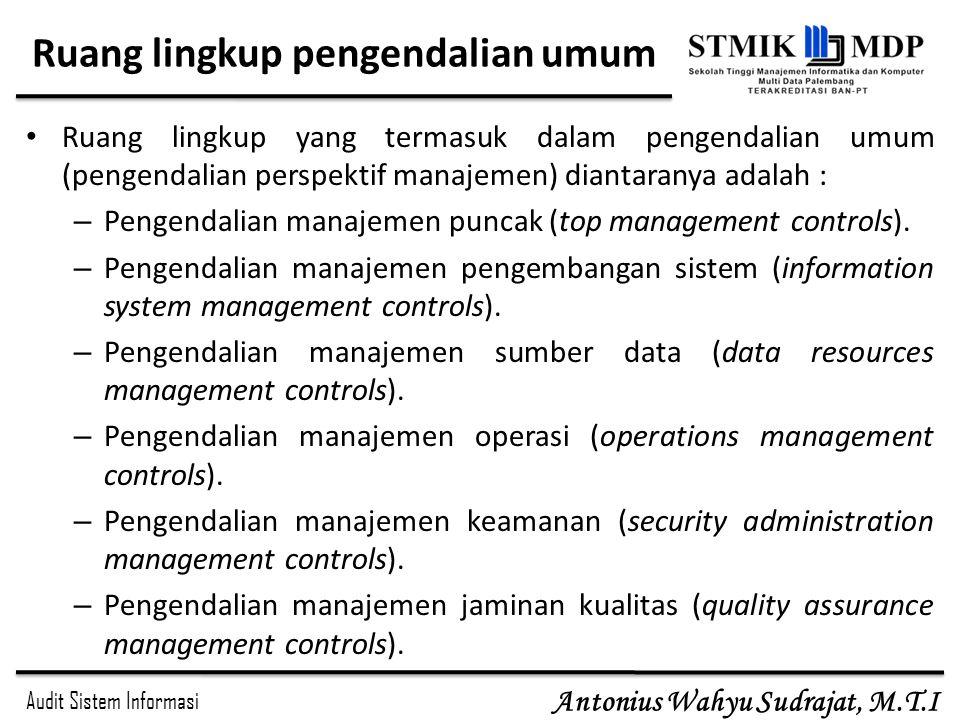 Audit Sistem Informasi Antonius Wahyu Sudrajat, M.T.I Ruang lingkup pengendalian umum Ruang lingkup yang termasuk dalam pengendalian umum (pengendalia