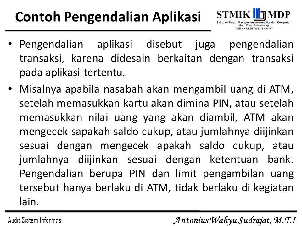 Audit Sistem Informasi Antonius Wahyu Sudrajat, M.T.I Contoh Pengendalian Aplikasi Pengendalian aplikasi disebut juga pengendalian transaksi, karena d
