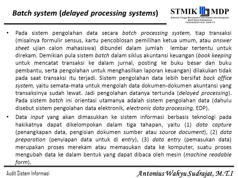 Audit Sistem Informasi Antonius Wahyu Sudrajat, M.T.I Batch system (delayed processing systems) Pada sistem pengolahan data secara batch processing sy