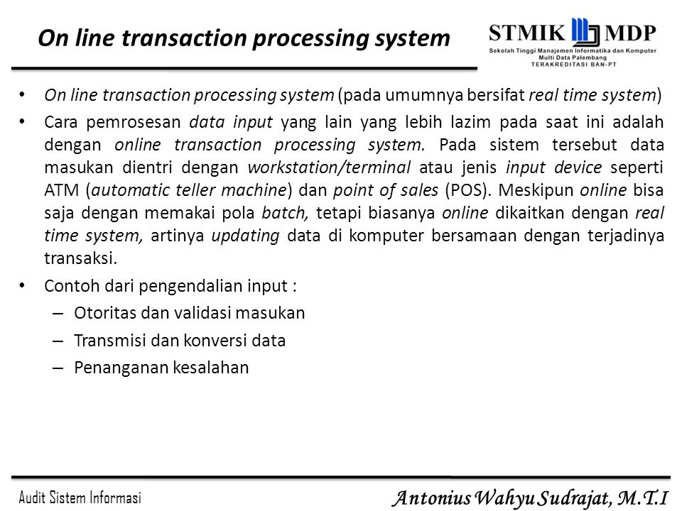Audit Sistem Informasi Antonius Wahyu Sudrajat, M.T.I On line transaction processing system On line transaction processing system (pada umumnya bersifat real time system) Cara pemrosesan data input yang lain yang lebih lazim pada saat ini adalah dengan online transaction processing system.