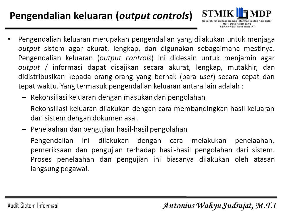 Audit Sistem Informasi Antonius Wahyu Sudrajat, M.T.I Pengendalian keluaran (output controls) Pengendalian keluaran merupakan pengendalian yang dilaku