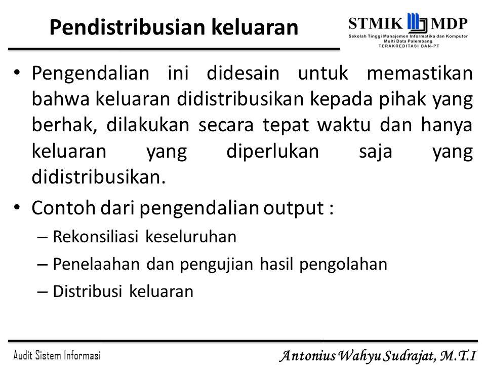 Audit Sistem Informasi Antonius Wahyu Sudrajat, M.T.I Pendistribusian keluaran Pengendalian ini didesain untuk memastikan bahwa keluaran didistribusik
