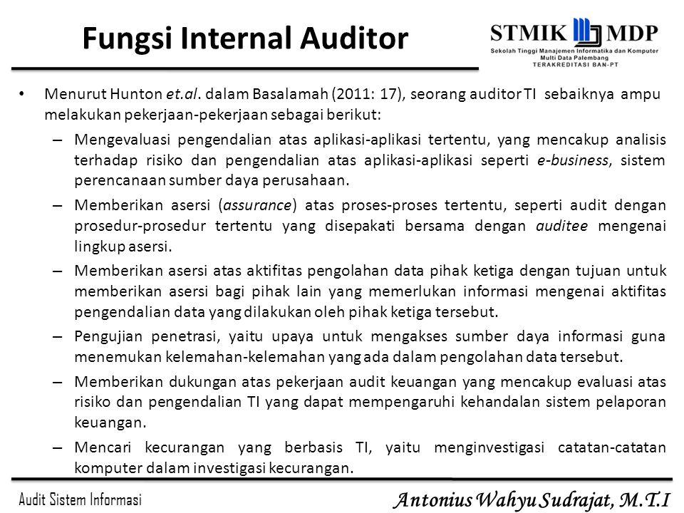 Audit Sistem Informasi Antonius Wahyu Sudrajat, M.T.I Fungsi Internal Auditor Menurut Hunton et.al. dalam Basalamah (2011: 17), seorang auditor TI seb