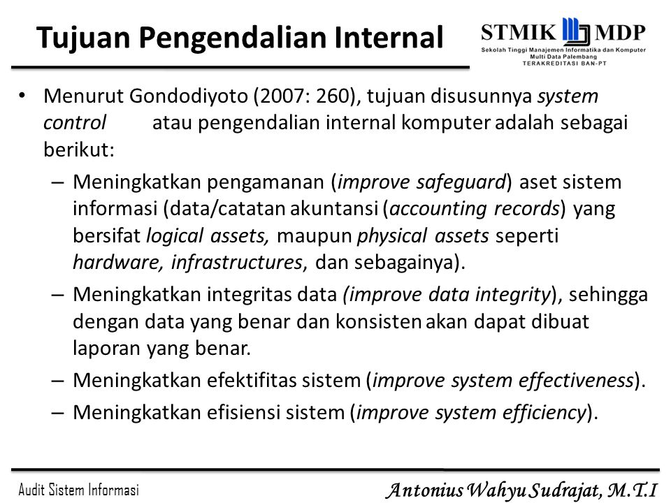 Audit Sistem Informasi Antonius Wahyu Sudrajat, M.T.I Tujuan Pengendalian Internal Menurut Gondodiyoto (2007: 260), tujuan disusunnya system control a