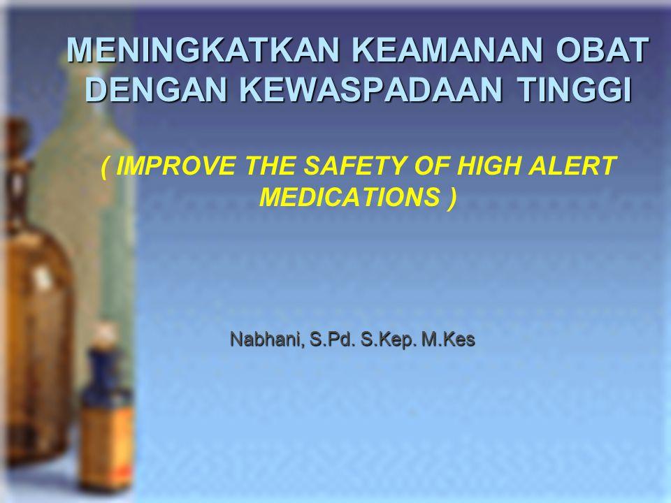 MENINGKATKAN KEAMANAN OBAT DENGAN KEWASPADAAN TINGGI MENINGKATKAN KEAMANAN OBAT DENGAN KEWASPADAAN TINGGI ( IMPROVE THE SAFETY OF HIGH ALERT MEDICATIO