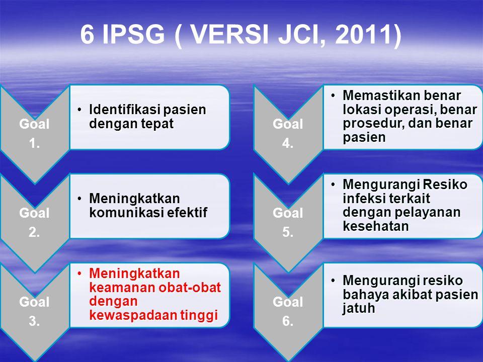 6 IPSG ( VERSI JCI, 2011) Goal 1. Identifikasi pasien dengan tepatIdentifikasi pasien dengan tepat Goal 2. Meningkatkan komunikasi efektif Goal 3. Men