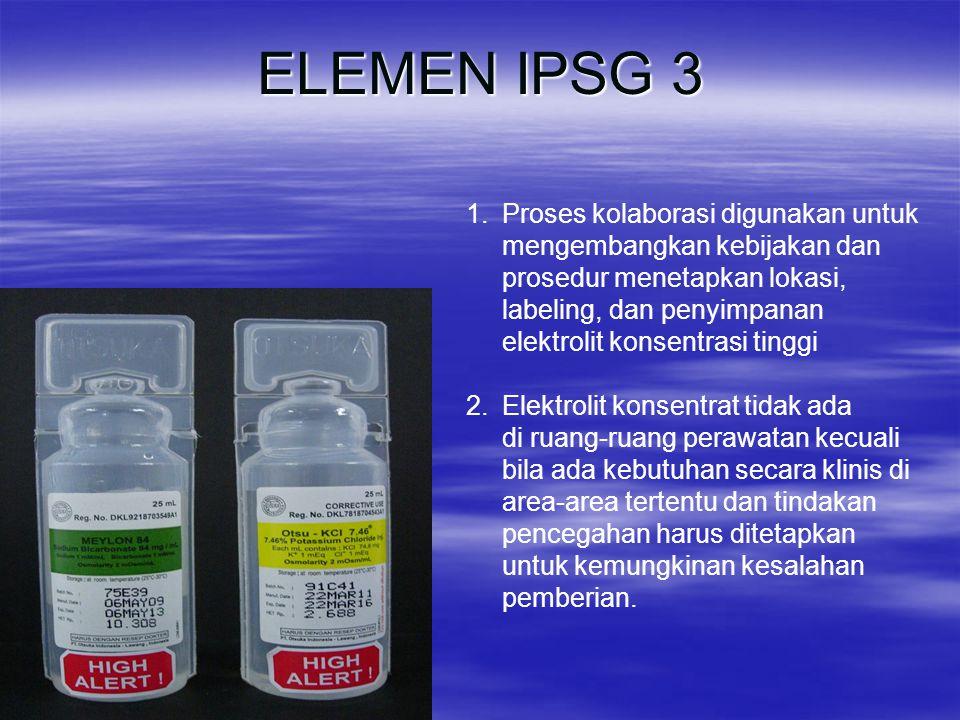 ELEMEN IPSG 3 1.Proses kolaborasi digunakan untuk mengembangkan kebijakan dan prosedur menetapkan lokasi, labeling, dan penyimpanan elektrolit konsent