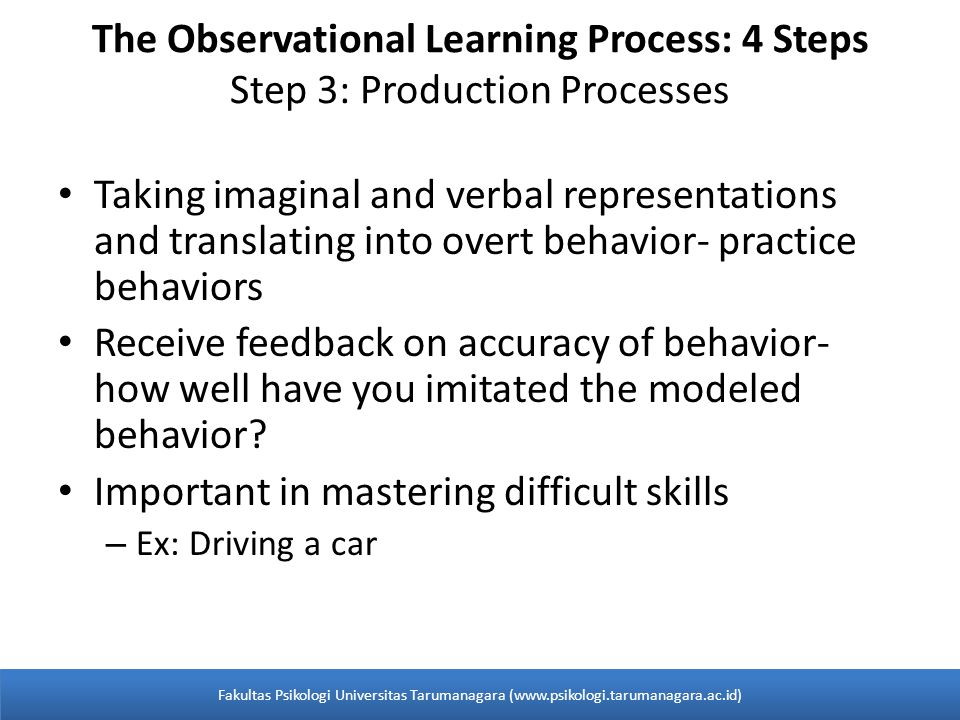 The Observational Learning Process: 4 Steps Step 3: Production Processes Taking imaginal and verbal representations and translating into overt behavior- practice behaviors Receive feedback on accuracy of behavior- how well have you imitated the modeled behavior.