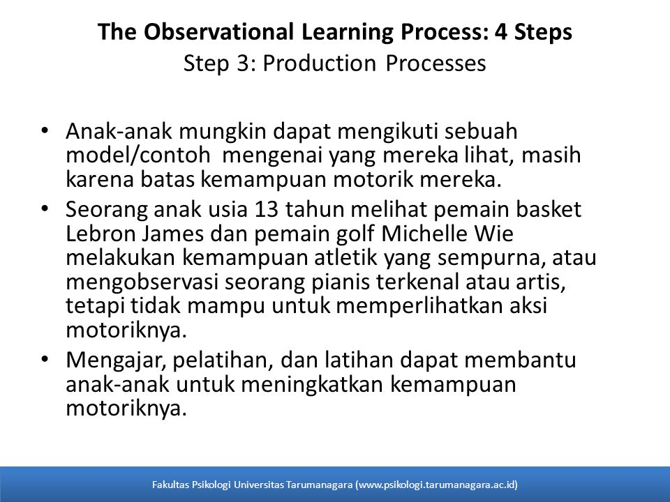 The Observational Learning Process: 4 Steps Step 3: Production Processes Anak-anak mungkin dapat mengikuti sebuah model/contoh mengenai yang mereka lihat, masih karena batas kemampuan motorik mereka.