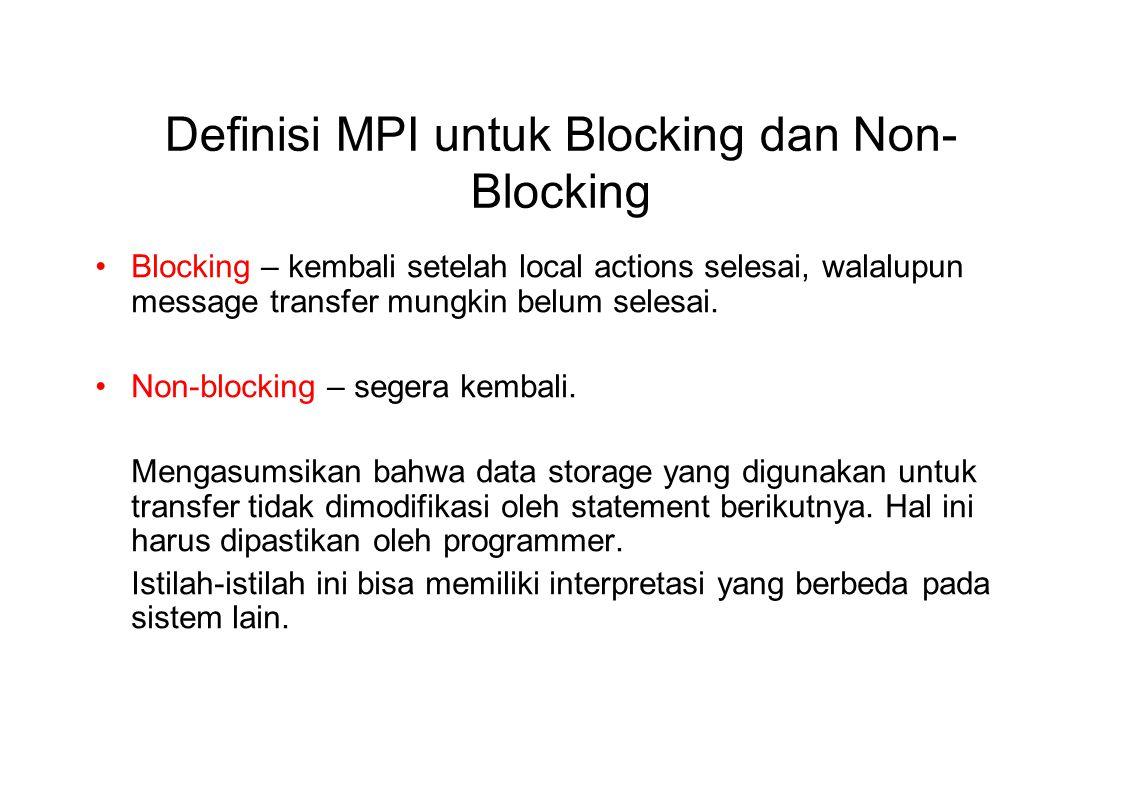 Definisi MPI untuk Blocking dan Non- Blocking Blocking – kembali setelah local actions selesai, walalupun message transfer mungkin belum selesai. Non-
