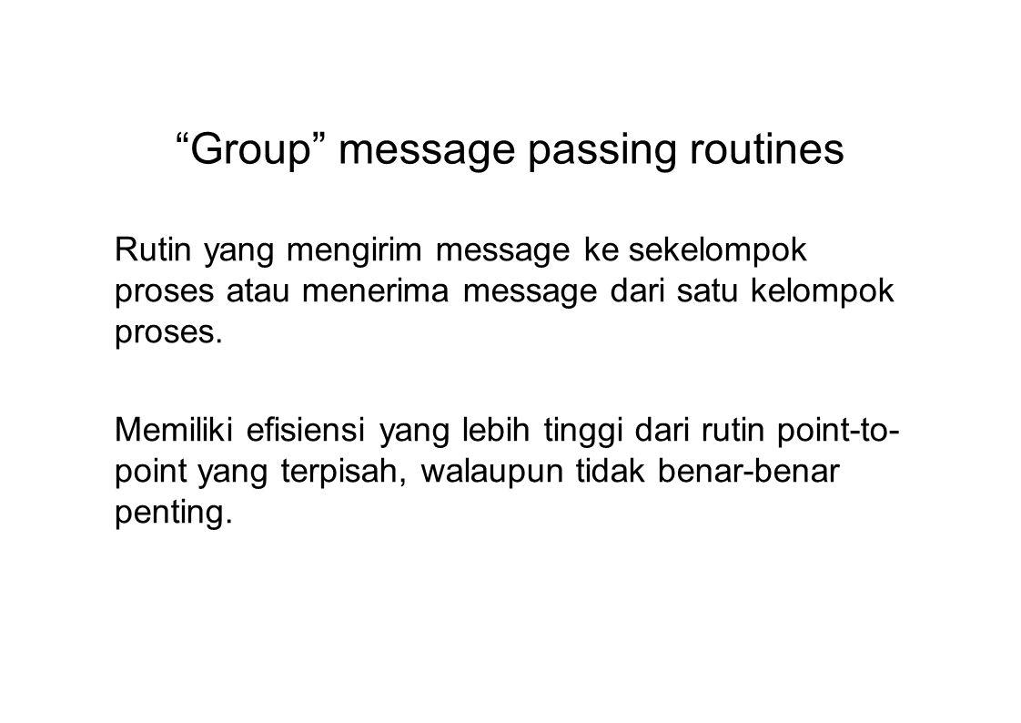 Group message passing routines Rutin yang mengirim message ke sekelompok proses atau menerima message dari satu kelompok proses.