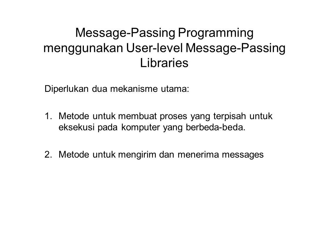Contoh Untuk mengirim integer x dari proses 0 ke proses 1, MPI_Comm_rank(MPI_COMM_WORLD,&myrank); /* find rank */ if (myrank == 0) { int x; MPI_Send(&x, 1, MPI_INT, 1, msgtag, MPI_COMM_WORLD); } else if (myrank == 1) { int x; MPI_Recv(&x, 1, MPI_INT, 0,msgtag,MPI_COMM_WORLD,status); }