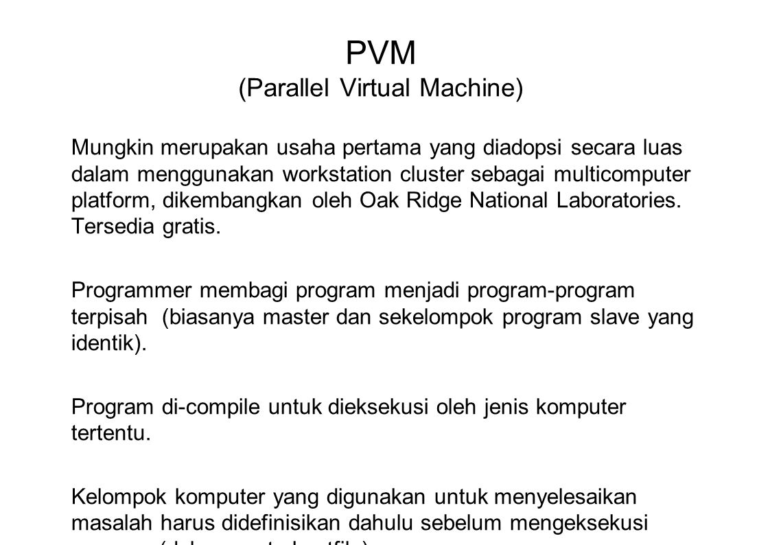 PVM (Parallel Virtual Machine) Mungkin merupakan usaha pertama yang diadopsi secara luas dalam menggunakan workstation cluster sebagai multicomputer platform, dikembangkan oleh Oak Ridge National Laboratories.