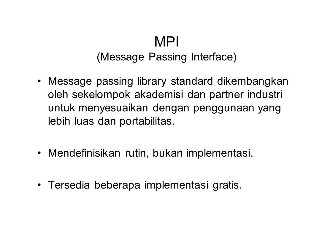 MPI (Message Passing Interface) Message passing library standard dikembangkan oleh sekelompok akademisi dan partner industri untuk menyesuaikan dengan