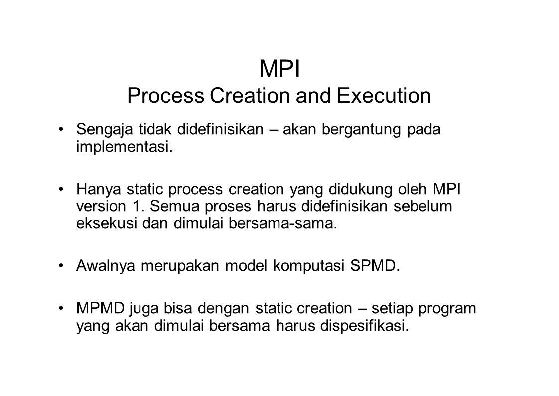 MPI Process Creation and Execution Sengaja tidak didefinisikan – akan bergantung pada implementasi. Hanya static process creation yang didukung oleh M