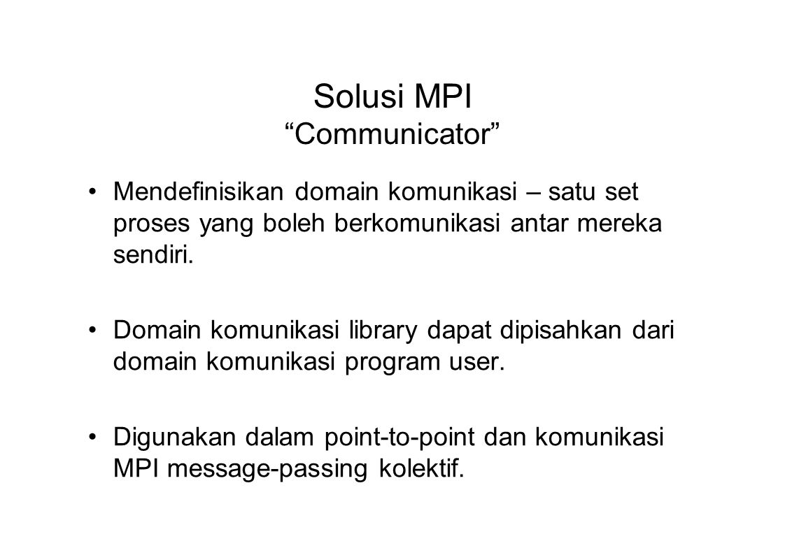"""Solusi MPI """"Communicator"""" Mendefinisikan domain komunikasi – satu set proses yang boleh berkomunikasi antar mereka sendiri. Domain komunikasi library"""