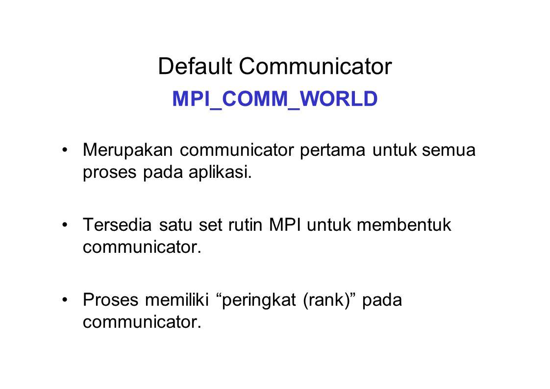 Default Communicator MPI_COMM_WORLD Merupakan communicator pertama untuk semua proses pada aplikasi. Tersedia satu set rutin MPI untuk membentuk commu