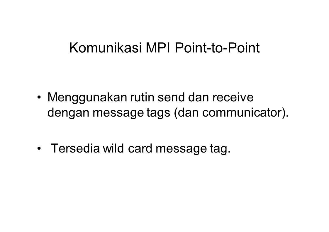 Komunikasi MPI Point-to-Point Menggunakan rutin send dan receive dengan message tags (dan communicator). Tersedia wild card message tag.