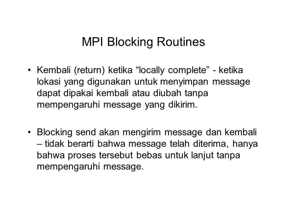 MPI Blocking Routines Kembali (return) ketika locally complete - ketika lokasi yang digunakan untuk menyimpan message dapat dipakai kembali atau diubah tanpa mempengaruhi message yang dikirim.